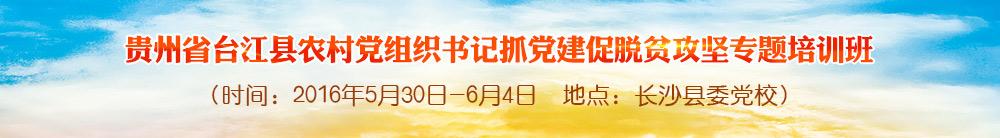 貴州省臺江縣農村黨組織書記抓黨建促脫貧攻堅專題培訓班